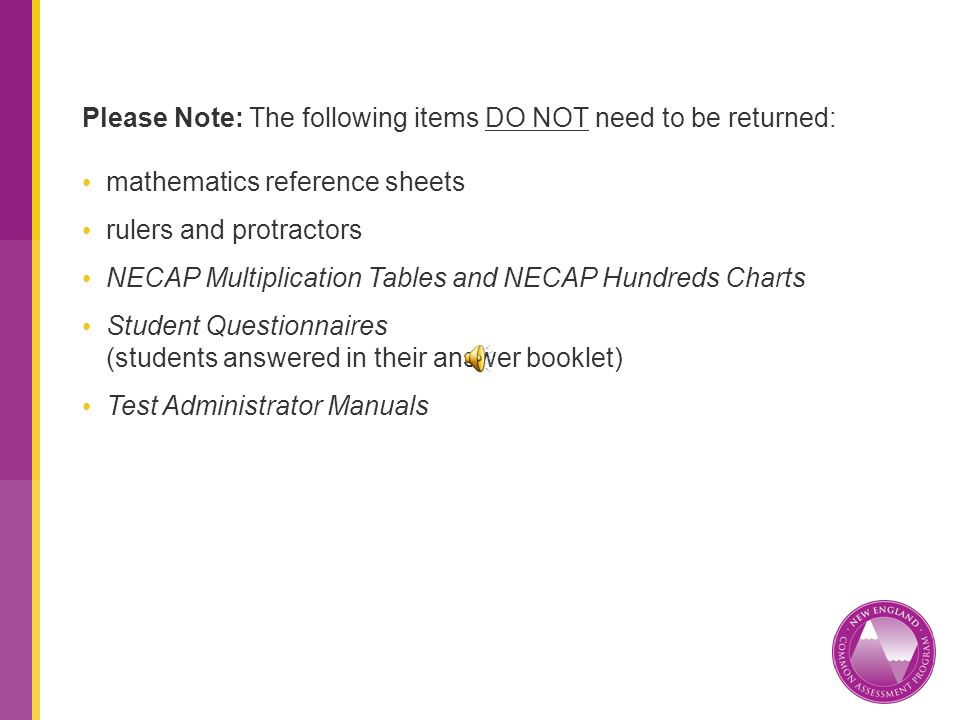 Please Note: The following items DO NOT need to be returned: mathematics reference sheets rulers and protractors NECAP Multiplication Tables and NECAP Hundreds Charts Student Questionnaires (students answered in their answer booklet) Test Administrator Manuals