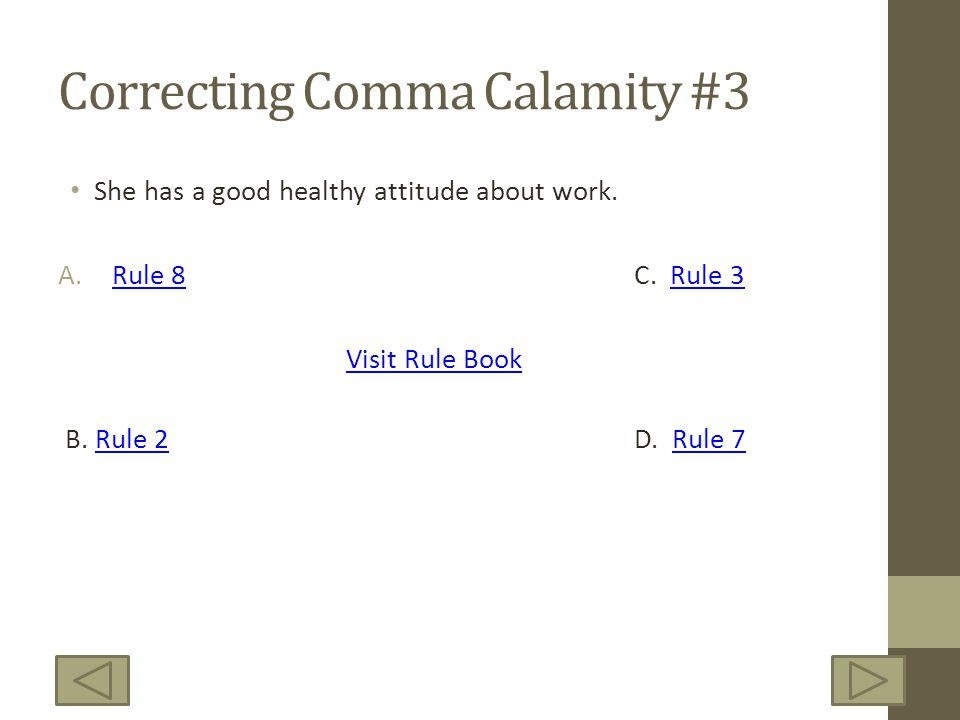 Correcting Comma Calamity #3 She has a good healthy attitude about work. A.Rule 8C. Rule 3Rule 8Rule 3 Visit Rule Book B. Rule 2D. Rule 7Rule 2Rule 7