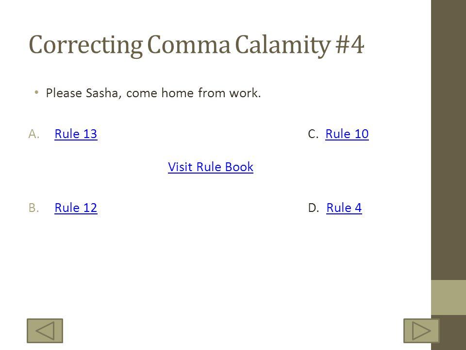 Correcting Comma Calamity #4 Please Sasha, come home from work. A.Rule 13C. Rule 10Rule 13Rule 10 Visit Rule Book B.Rule 12D. Rule 4Rule 12Rule 4