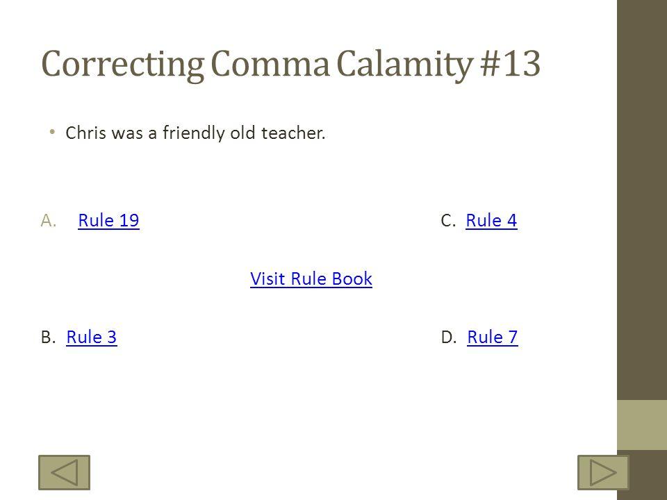 Correcting Comma Calamity #13 Chris was a friendly old teacher. A.Rule 19C. Rule 4Rule 19Rule 4 Visit Rule Book B. Rule 3D. Rule 7Rule 3Rule 7