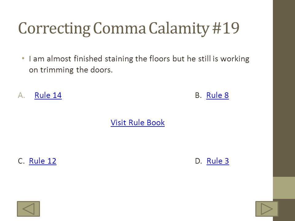 Correcting Comma Calamity #19 I am almost finished staining the floors but he still is working on trimming the doors. A.Rule 14B. Rule 8Rule 14Rule 8