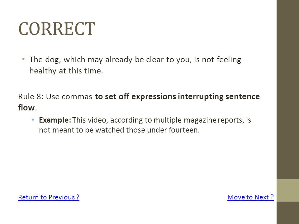 CORRECT The dog, which may already be clear to you, is not feeling healthy at this time. Rule 8: Use commas to set off expressions interrupting senten