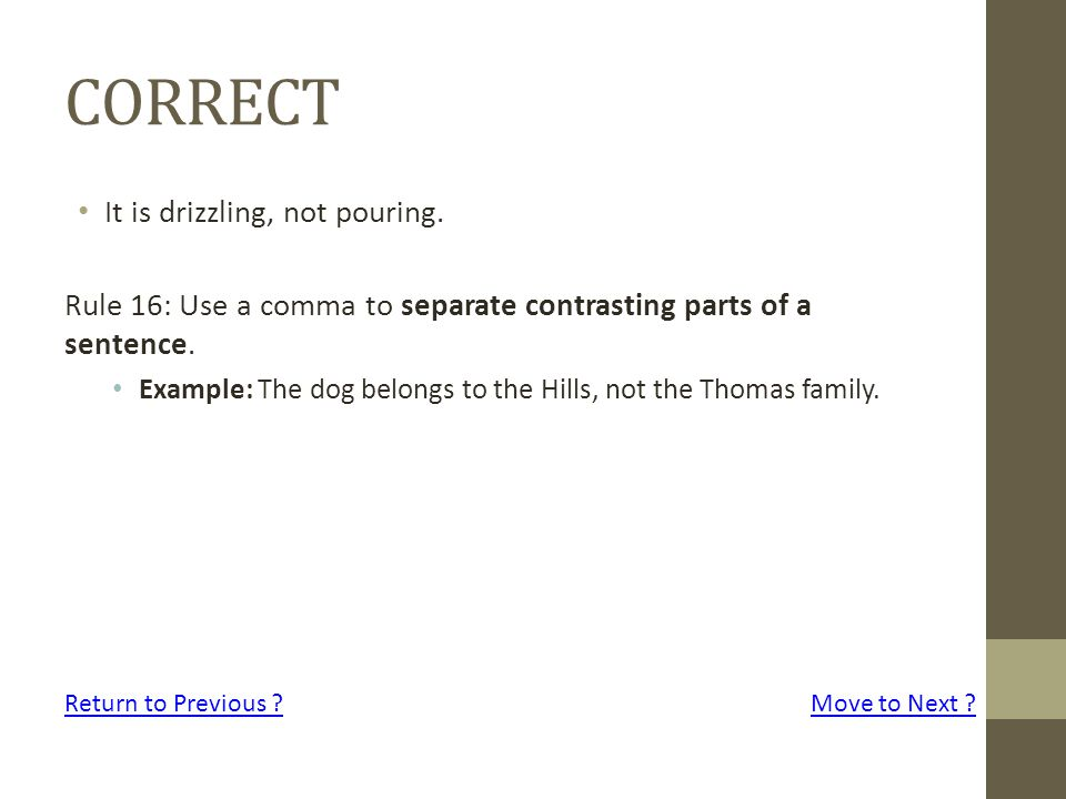 CORRECT It is drizzling, not pouring. Rule 16: Use a comma to separate contrasting parts of a sentence. Example: The dog belongs to the Hills, not the