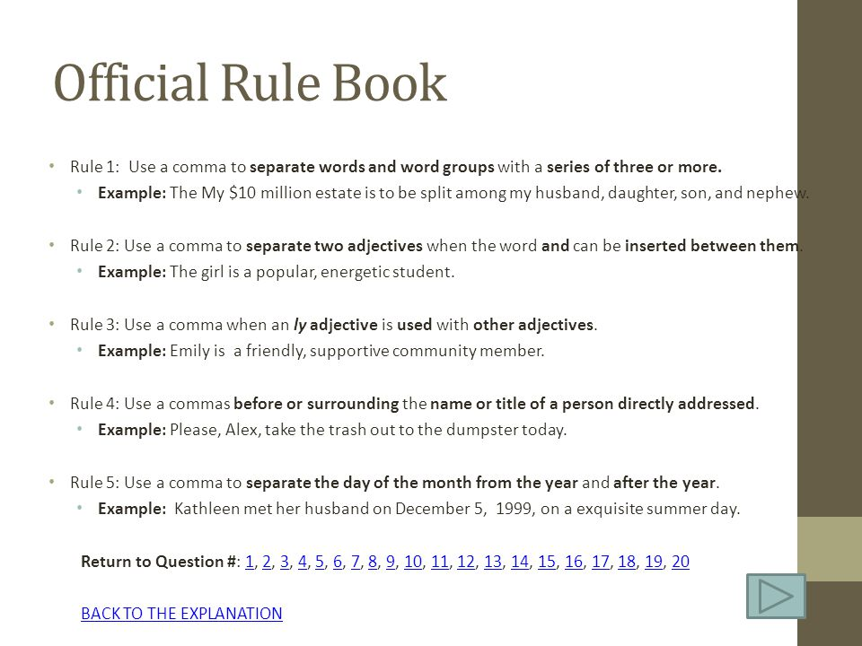 Official Rule Book Rule 1: Use a comma to separate words and word groups with a series of three or more. Example: The My $10 million estate is to be s