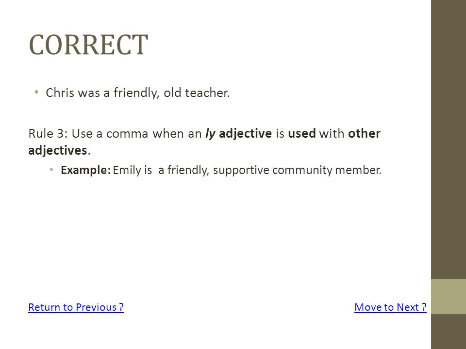 CORRECT Chris was a friendly, old teacher. Rule 3: Use a comma when an ly adjective is used with other adjectives. Example: Emily is a friendly, suppo