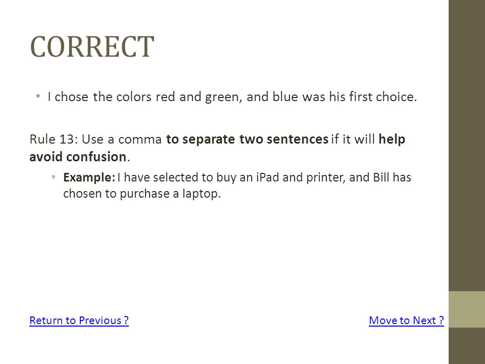 CORRECT I chose the colors red and green, and blue was his first choice. Rule 13: Use a comma to separate two sentences if it will help avoid confusio