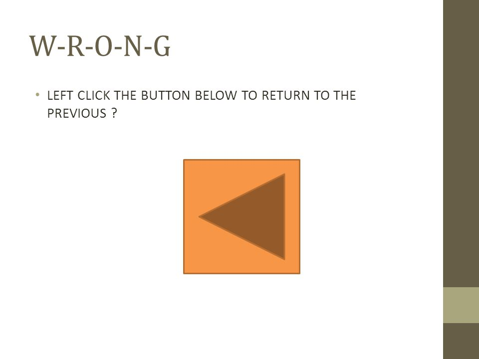 W-R-O-N-G LEFT CLICK THE BUTTON BELOW TO RETURN TO THE PREVIOUS ?