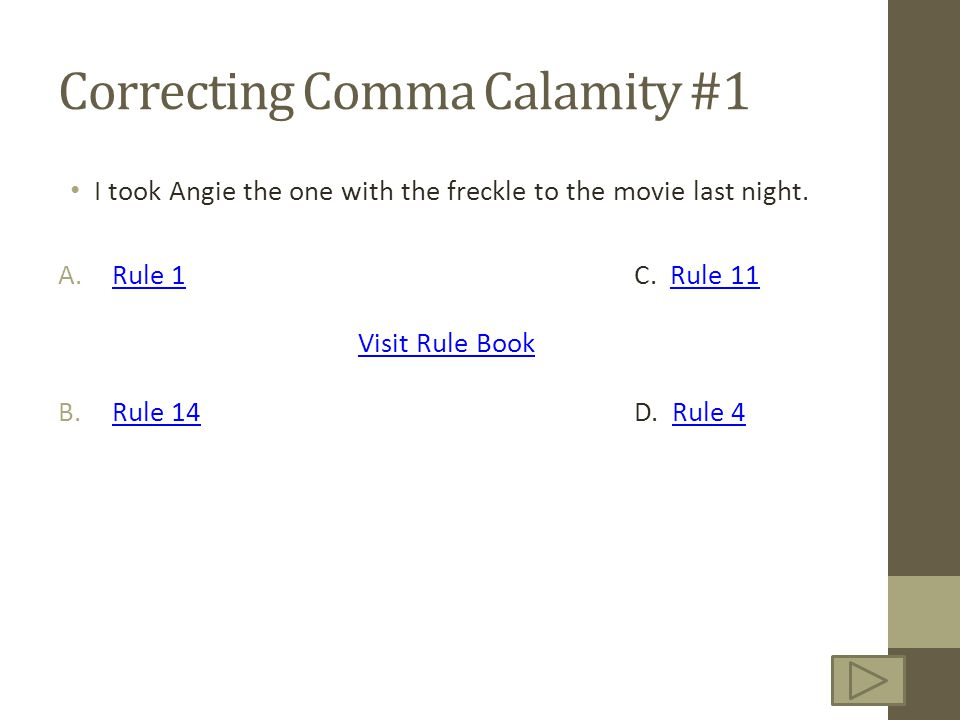 Correcting Comma Calamity #1 I took Angie the one with the freckle to the movie last night. A.Rule 1 C. Rule 11Rule 1Rule 11 Visit Rule Book B.Rule 14