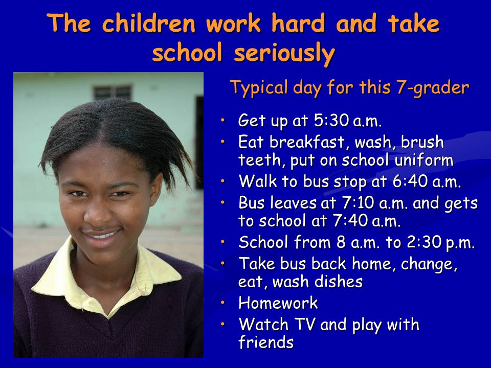 The children work hard and take school seriously Typical day for this 7-grader Get up at 5:30 a.m.Get up at 5:30 a.m. Eat breakfast, wash, brush teeth