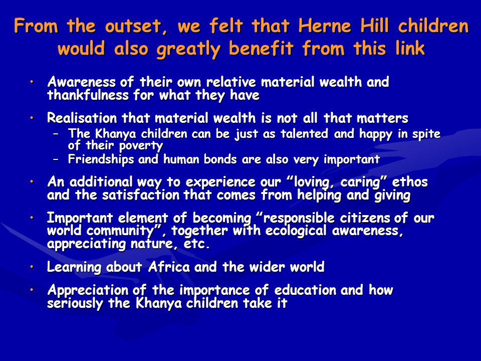 From the outset, we felt that Herne Hill children would also greatly benefit from this link Awareness of their own relative material wealth and thankf