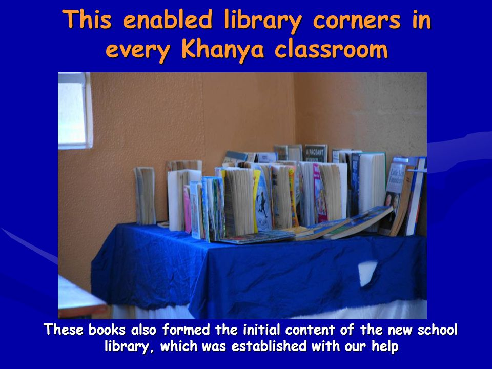 This enabled library corners in every Khanya classroom These books also formed the initial content of the new school library, which was established wi