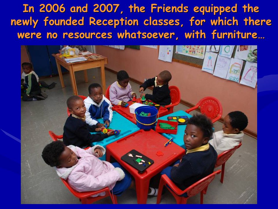 In 2006 and 2007, the Friends equipped the newly founded Reception classes, for which there were no resources whatsoever, with furniture…