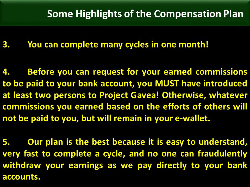 3.You can complete many cycles in one month! 4.Before you can request for your earned commissions to be paid to your bank account, you MUST have intro