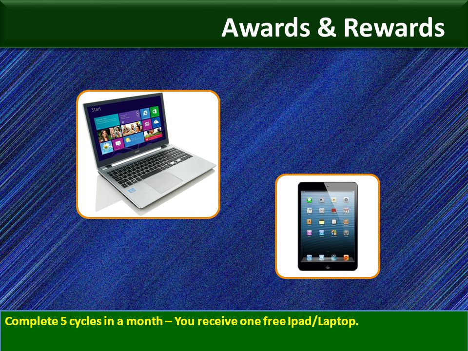 Awards & Rewards Complete 5 cycles in a month – You receive one free Ipad/Laptop.