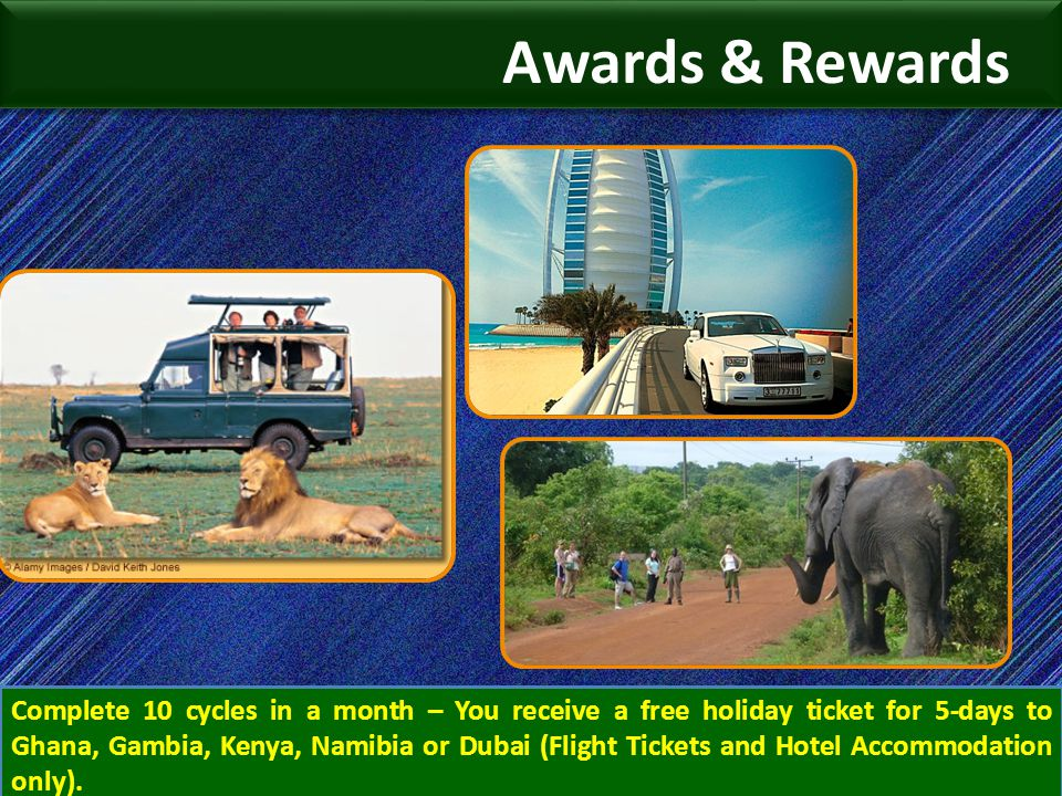 Awards & Rewards Complete 10 cycles in a month – You receive a free holiday ticket for 5-days to Ghana, Gambia, Kenya, Namibia or Dubai (Flight Ticket