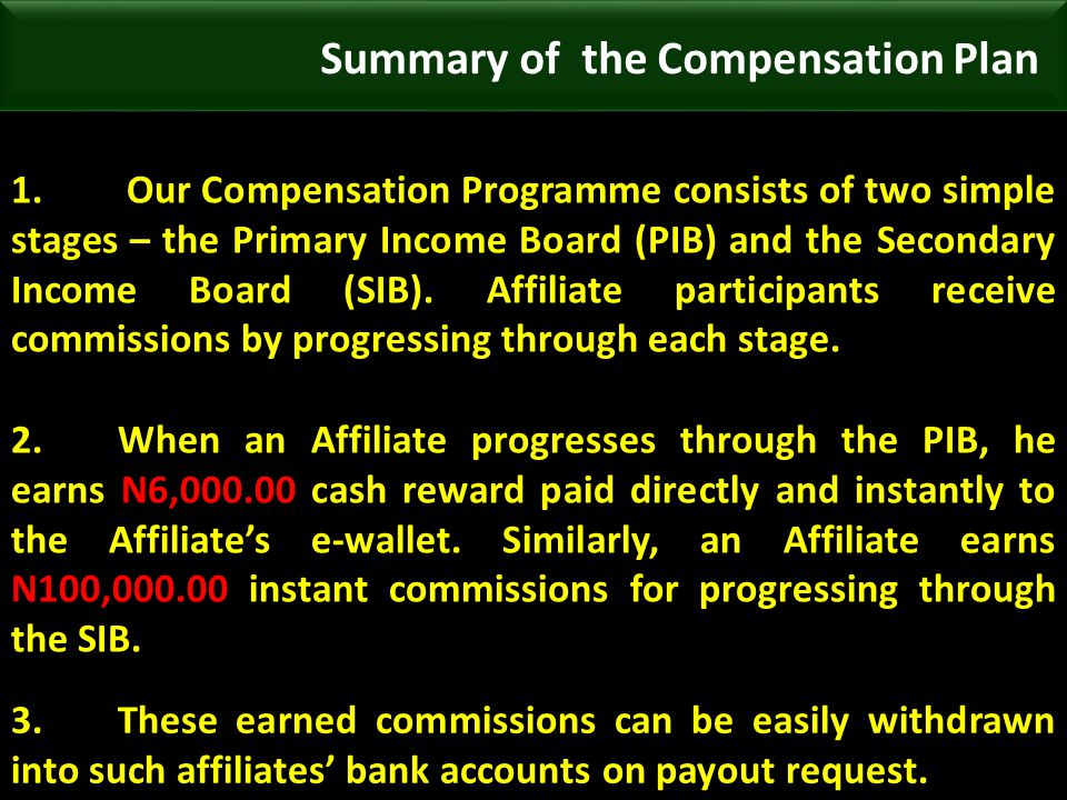 1. Our Compensation Programme consists of two simple stages – the Primary Income Board (PIB) and the Secondary Income Board (SIB). Affiliate participa