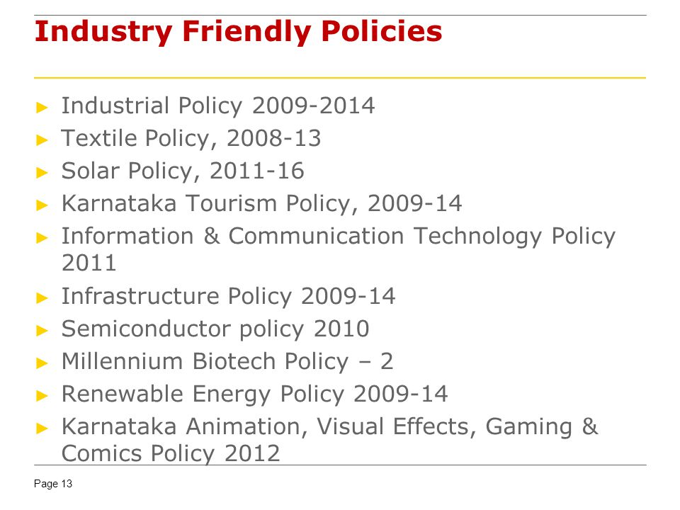 Page 13 Industry Friendly Policies Industrial Policy 2009-2014 Textile Policy, 2008-13 Solar Policy, 2011-16 Karnataka Tourism Policy, 2009-14 Informa