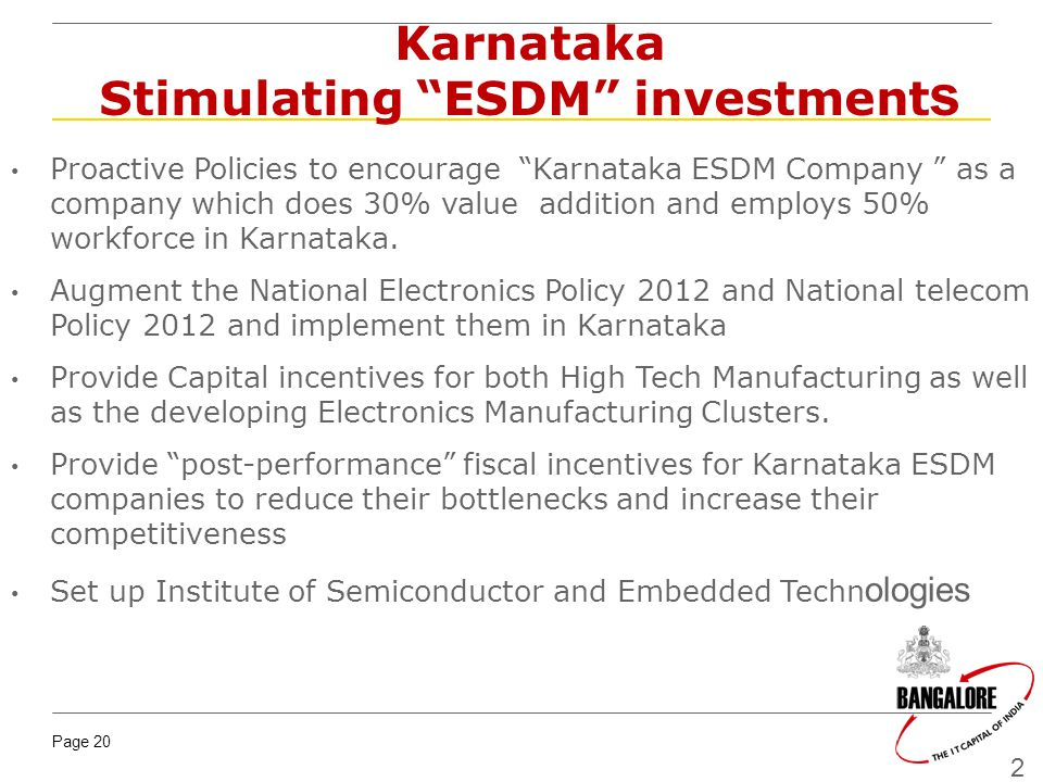 Page 20 20 Karnataka Stimulating ESDM investment s Proactive Policies to encourage Karnataka ESDM Company as a company which does 30% value addition and employs 50% workforce in Karnataka.