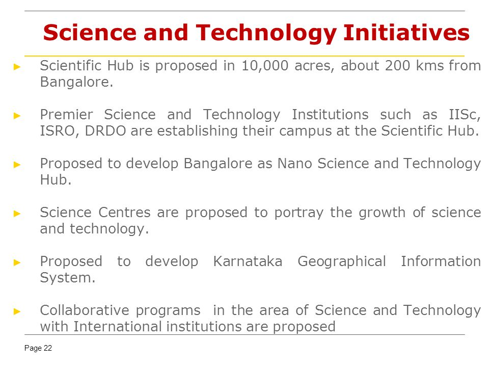 Page 22 Science and Technology Initiatives Scientific Hub is proposed in 10,000 acres, about 200 kms from Bangalore.