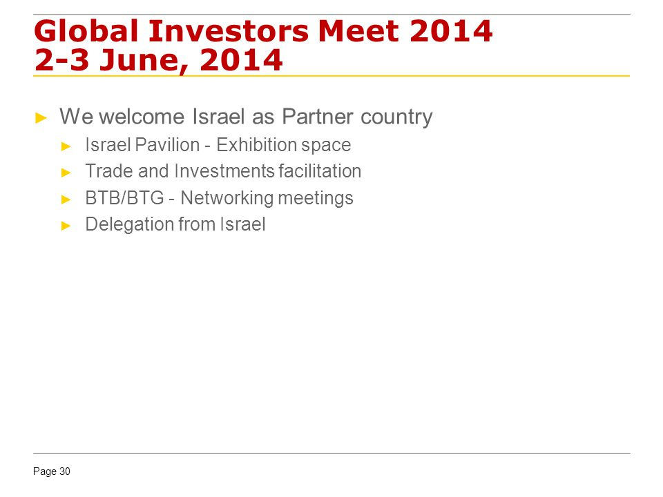 Page 30 Global Investors Meet 2014 2-3 June, 2014 We welcome Israel as Partner country Israel Pavilion - Exhibition space Trade and Investments facilitation BTB/BTG - Networking meetings Delegation from Israel