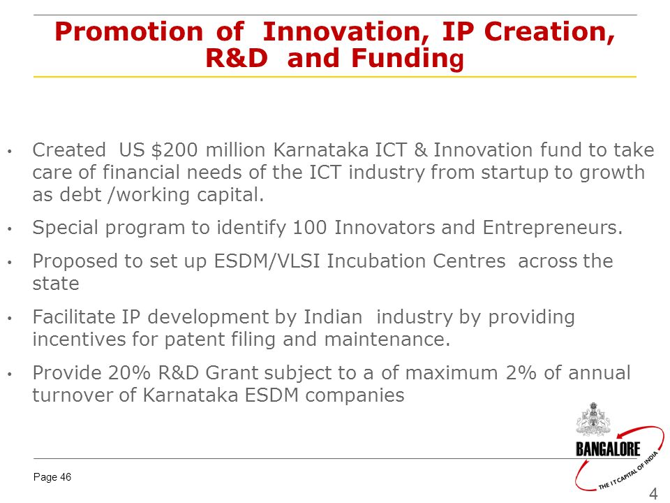 Page 46 46 Promotion of Innovation, IP Creation, R&D and Fundin g Created US $200 million Karnataka ICT & Innovation fund to take care of financial needs of the ICT industry from startup to growth as debt /working capital.
