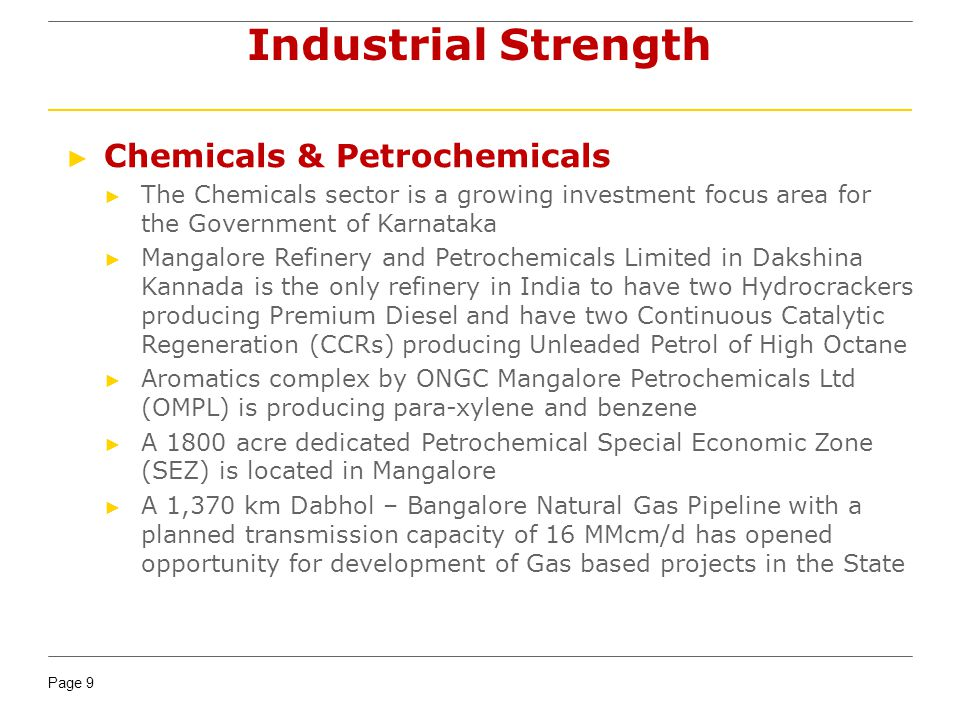 Page 9 Industrial Strength Chemicals & Petrochemicals The Chemicals sector is a growing investment focus area for the Government of Karnataka Mangalore Refinery and Petrochemicals Limited in Dakshina Kannada is the only refinery in India to have two Hydrocrackers producing Premium Diesel and have two Continuous Catalytic Regeneration (CCRs) producing Unleaded Petrol of High Octane Aromatics complex by ONGC Mangalore Petrochemicals Ltd (OMPL) is producing para-xylene and benzene A 1800 acre dedicated Petrochemical Special Economic Zone (SEZ) is located in Mangalore A 1,370 km Dabhol – Bangalore Natural Gas Pipeline with a planned transmission capacity of 16 MMcm/d has opened opportunity for development of Gas based projects in the State