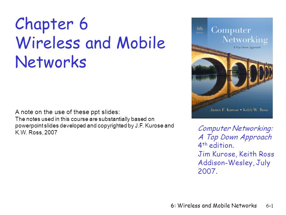 6: Wireless and Mobile Networks6-1 Chapter 6 Wireless and Mobile Networks A note on the use of these ppt slides: The notes used in this course are sub