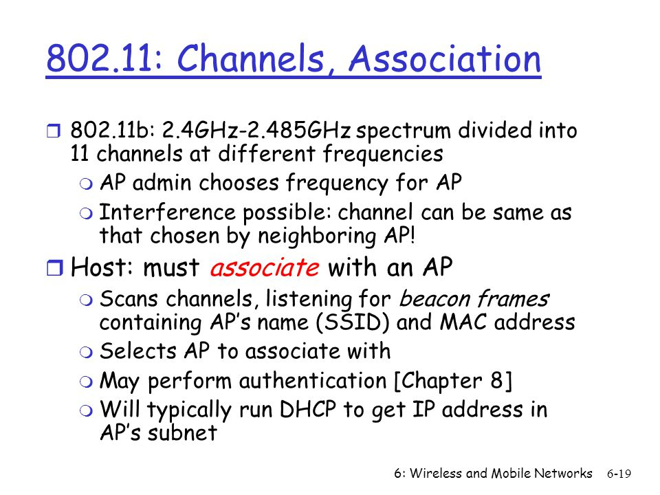 6: Wireless and Mobile Networks6-19 802.11: Channels, Association r 802.11b: 2.4GHz-2.485GHz spectrum divided into 11 channels at different frequencie