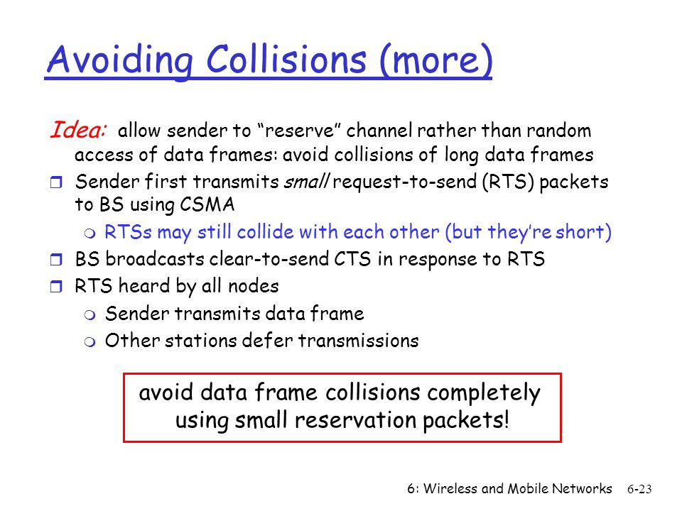 6: Wireless and Mobile Networks6-23 Avoiding Collisions (more) Idea: allow sender to reserve channel rather than random access of data frames: avoid c