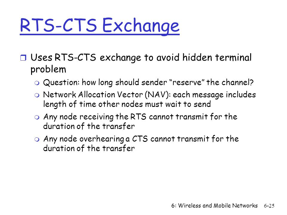6: Wireless and Mobile Networks6-25 RTS-CTS Exchange r Uses RTS-CTS exchange to avoid hidden terminal problem m Question: how long should sender reser