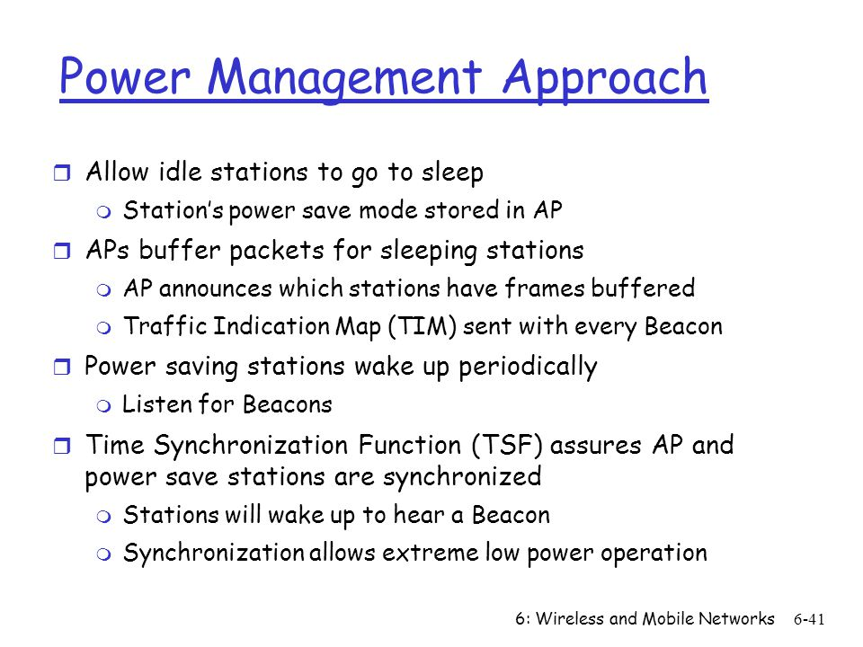 6: Wireless and Mobile Networks6-41 Power Management Approach r Allow idle stations to go to sleep m Stations power save mode stored in AP r APs buffe