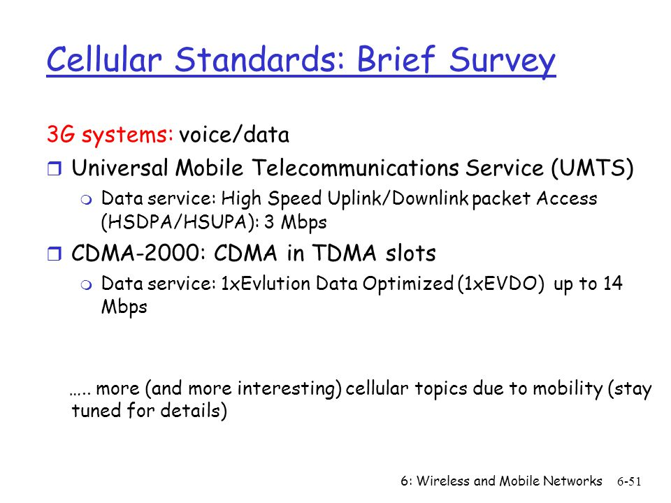 6: Wireless and Mobile Networks6-51 Cellular Standards: Brief Survey 3G systems: voice/data r Universal Mobile Telecommunications Service (UMTS) m Dat