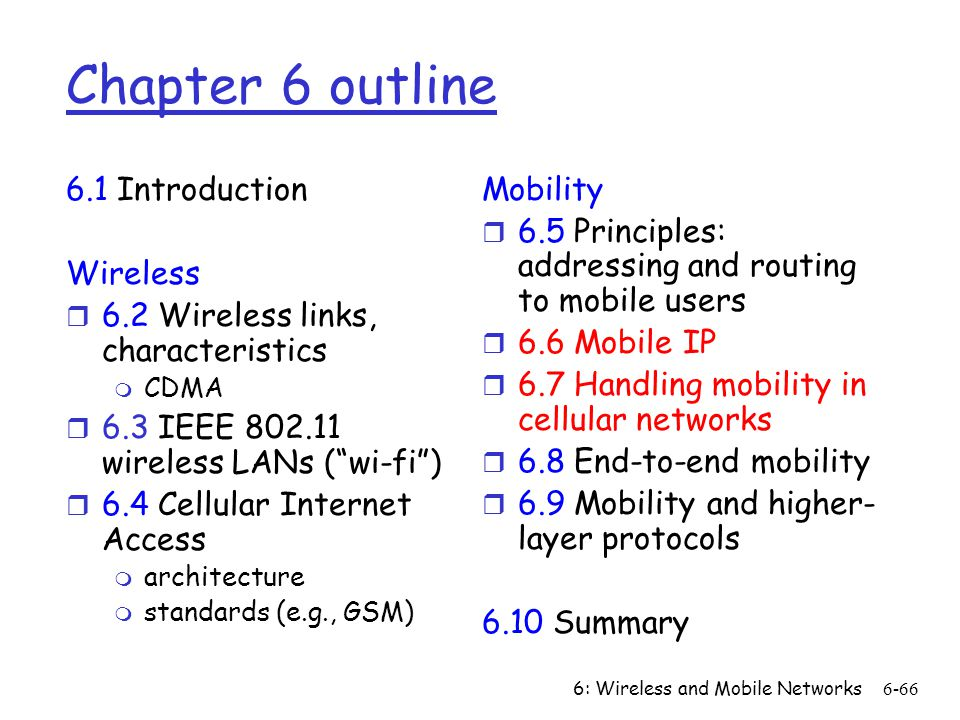 6: Wireless and Mobile Networks6-66 Chapter 6 outline 6.1 Introduction Wireless r 6.2 Wireless links, characteristics m CDMA r 6.3 IEEE 802.11 wireles