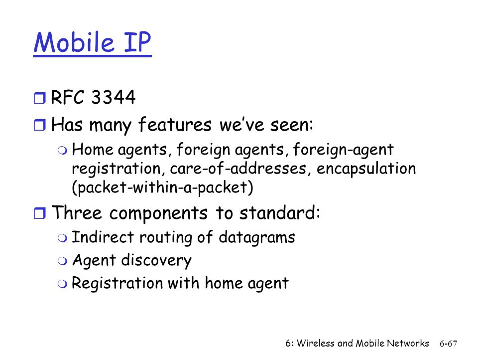 6: Wireless and Mobile Networks6-67 Mobile IP r RFC 3344 r Has many features weve seen: m Home agents, foreign agents, foreign-agent registration, car