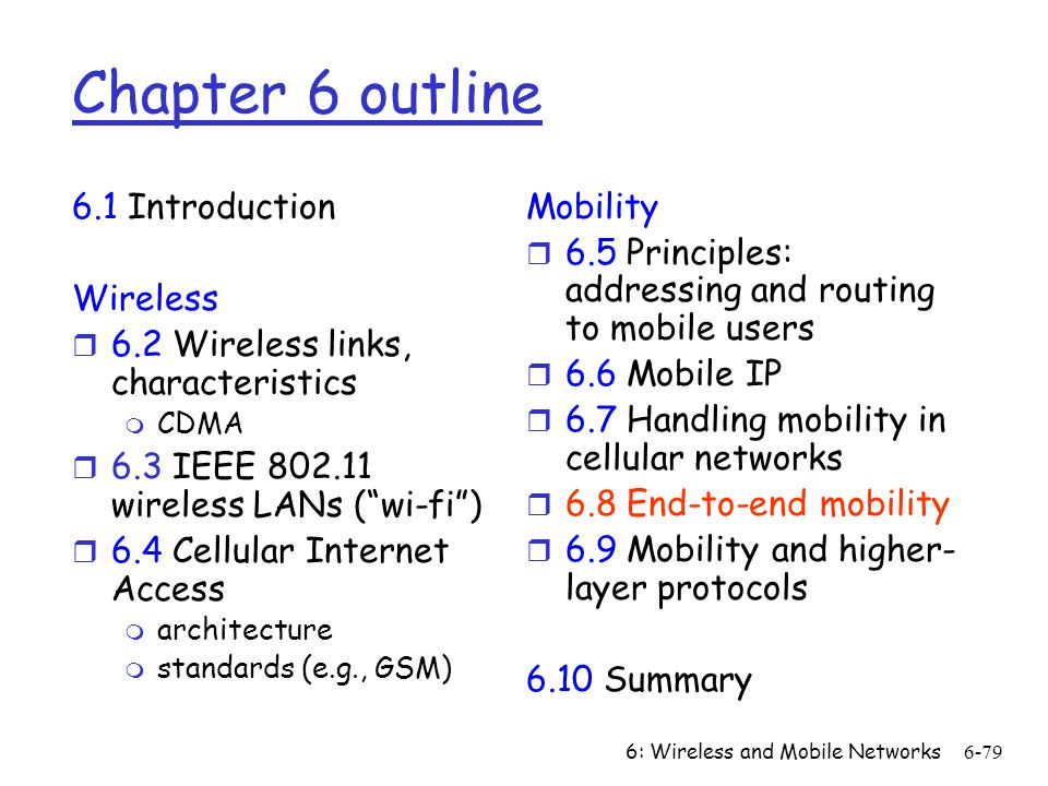 6: Wireless and Mobile Networks6-79 Chapter 6 outline 6.1 Introduction Wireless r 6.2 Wireless links, characteristics m CDMA r 6.3 IEEE 802.11 wireles
