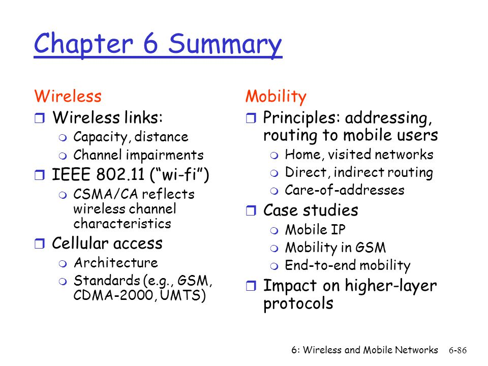 6: Wireless and Mobile Networks6-86 Chapter 6 Summary Wireless r Wireless links: m Capacity, distance m Channel impairments r IEEE 802.11 (wi-fi) m CS