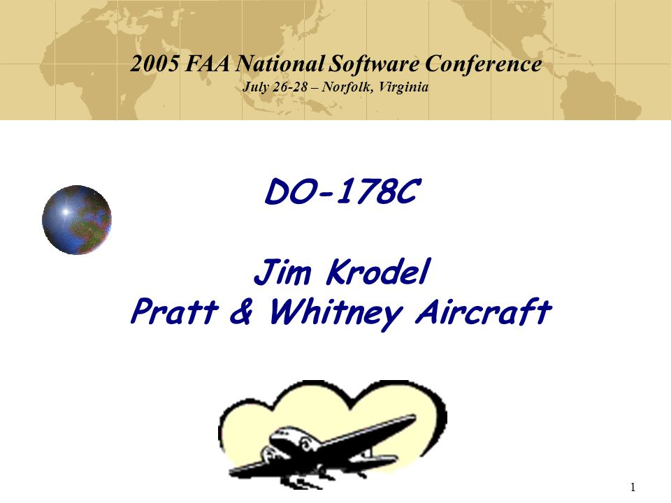 1 DO-178C Jim Krodel Pratt & Whitney Aircraft 2005 FAA National Software Conference July 26-28 – Norfolk, Virginia