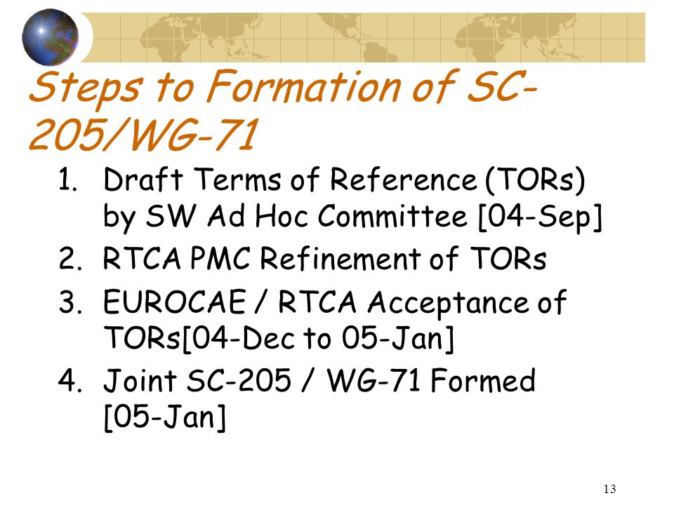 13 Steps to Formation of SC- 205/WG-71 1.Draft Terms of Reference (TORs) by SW Ad Hoc Committee [04-Sep] 2.RTCA PMC Refinement of TORs 3.EUROCAE / RTCA Acceptance of TORs[04-Dec to 05-Jan] 4.Joint SC-205 / WG-71 Formed [05-Jan]