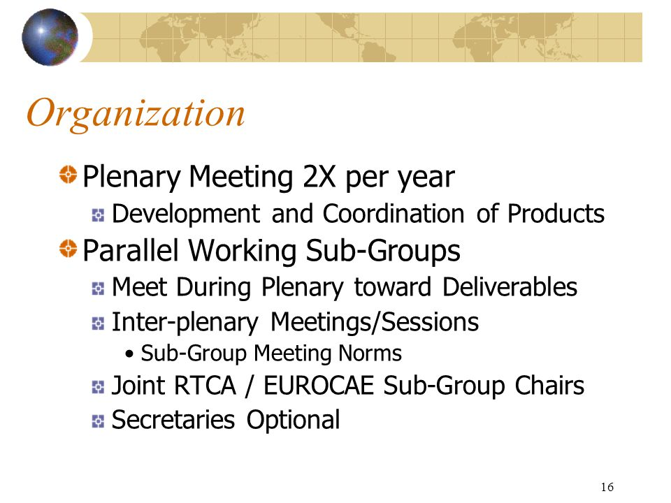 16 Organization Plenary Meeting 2X per year Development and Coordination of Products Parallel Working Sub-Groups Meet During Plenary toward Deliverables Inter-plenary Meetings/Sessions Sub-Group Meeting Norms Joint RTCA / EUROCAE Sub-Group Chairs Secretaries Optional