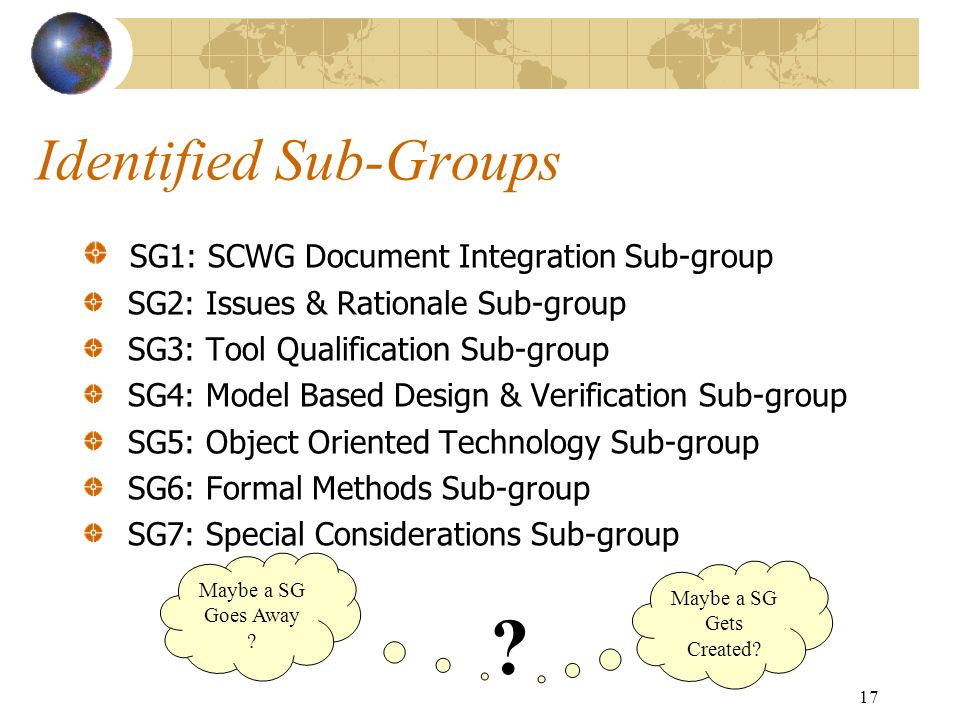 17 Identified Sub-Groups SG1: SCWG Document Integration Sub-group SG2: Issues & Rationale Sub-group SG3: Tool Qualification Sub-group SG4: Model Based