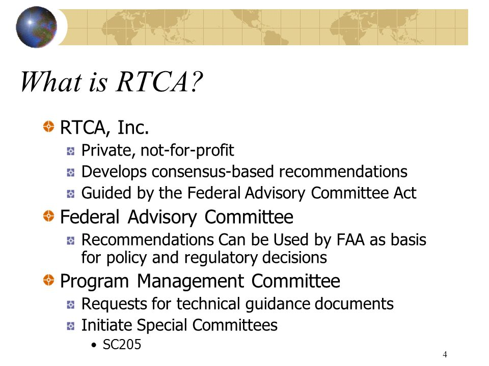 4 What is RTCA? RTCA, Inc. Private, not-for-profit Develops consensus-based recommendations Guided by the Federal Advisory Committee Act Federal Advis