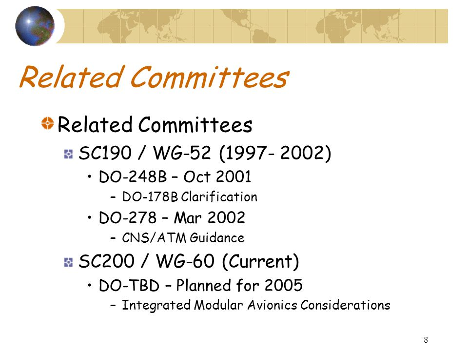 8 Related Committees SC190 / WG-52 (1997- 2002) DO-248B – Oct 2001 –DO-178B Clarification DO-278 – Mar 2002 –CNS/ATM Guidance SC200 / WG-60 (Current) DO-TBD – Planned for 2005 –Integrated Modular Avionics Considerations