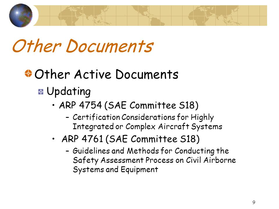 9 Other Documents Other Active Documents Updating ARP 4754 (SAE Committee S18) –Certification Considerations for Highly Integrated or Complex Aircraft