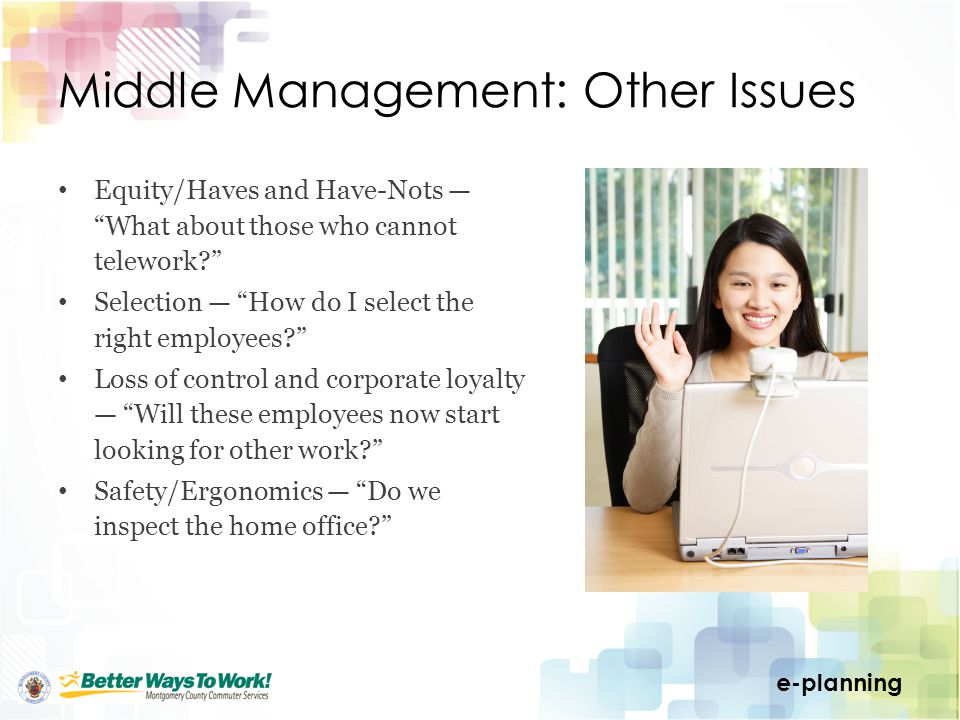 e-planning Middle Management: Other Issues Equity/Haves and Have-NotsWhat about those who cannot telework.