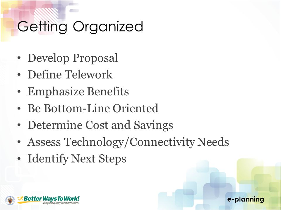 e-planning Getting Organized Develop Proposal Define Telework Emphasize Benefits Be Bottom-Line Oriented Determine Cost and Savings Assess Technology/Connectivity Needs Identify Next Steps