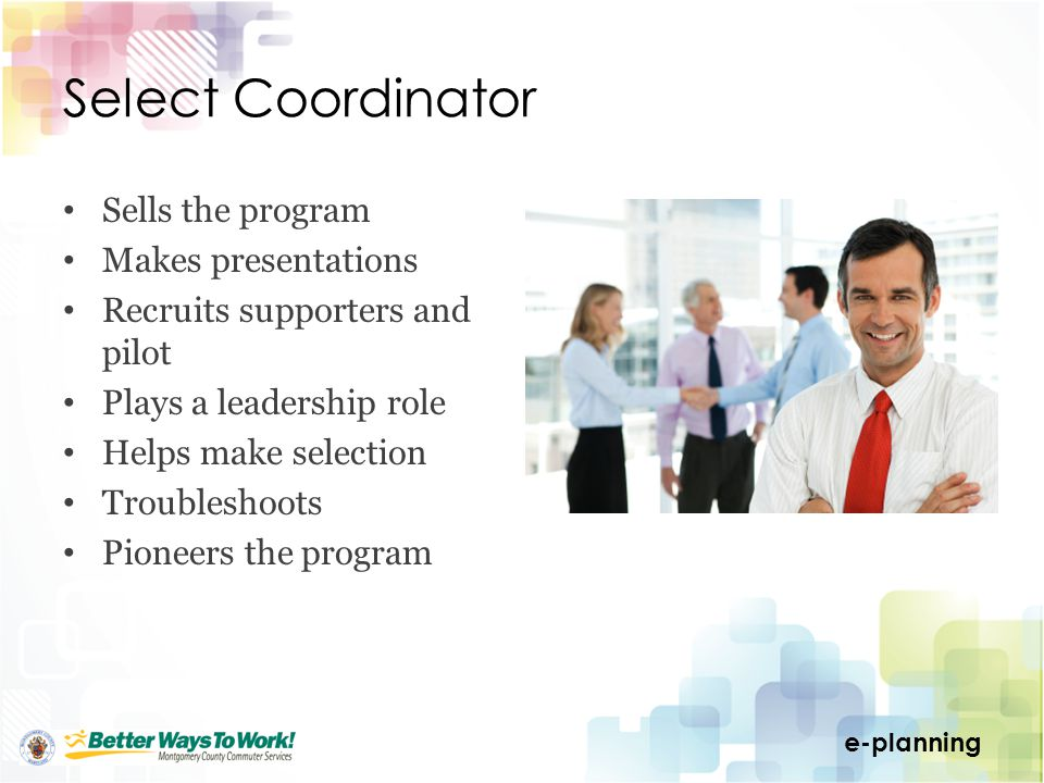 e-planning Select Coordinator Sells the program Makes presentations Recruits supporters and pilot Plays a leadership role Helps make selection Troubleshoots Pioneers the program