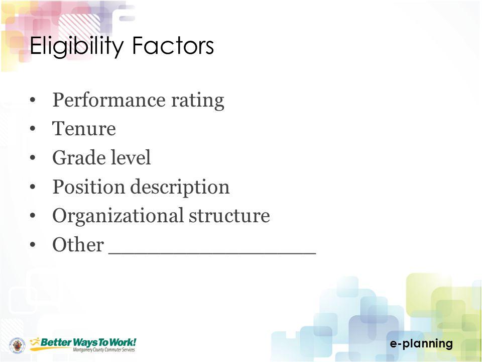 e-planning Eligibility Factors Performance rating Tenure Grade level Position description Organizational structure Other ________________