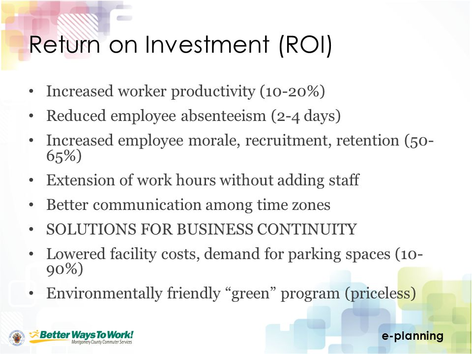 e-planning Return on Investment (ROI) Increased worker productivity (10-20%) Reduced employee absenteeism (2-4 days) Increased employee morale, recruitment, retention (50- 65%) Extension of work hours without adding staff Better communication among time zones SOLUTIONS FOR BUSINESS CONTINUITY Lowered facility costs, demand for parking spaces (10- 90%) Environmentally friendly green program (priceless)