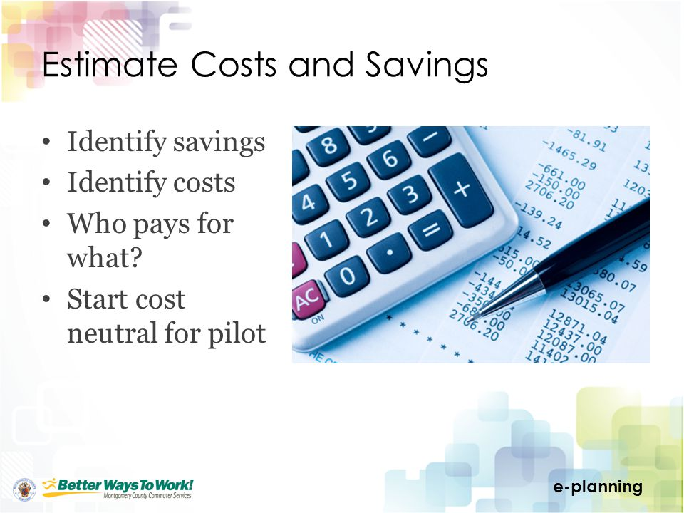 e-planning Estimate Costs and Savings Identify savings Identify costs Who pays for what.