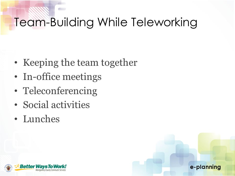 e-planning Team-Building While Teleworking Keeping the team together In-office meetings Teleconferencing Social activities Lunches